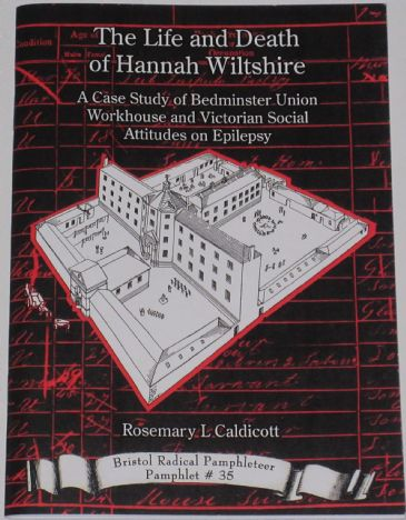 The Life and Death of Hannah Wiltshire - A Case Study of Bedminster Union Workhouse and Victorian Social Attitudes on Epilepsy, by R Caldicott